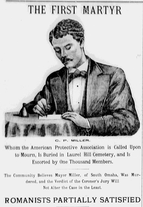 "Portrait of C. P. Miller with headline: ""THE FIRST MARTYR. Whom the American Protective Association is Called Upon to Mourn, Is Buried in Lural Hill Cemetery, and Is Escorted by One Thousand Members. The Community Believes Mayor Miller, of South Omaha, Was Murdered, and the Verdict of the Coroner's Jury Will Not Alter the Case in the Least. ROMANISTS PARTIALLY SATISFIED."""