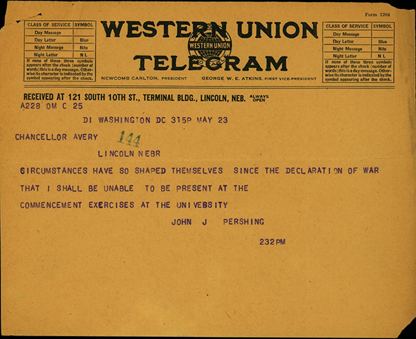"May 23, 1917, telegram from John J. Pershing to Chancellor Avery: ""Circumstances have so shaped themselves since the declaration of war that I shall be unable to be present at the commencement excercises at the university."""