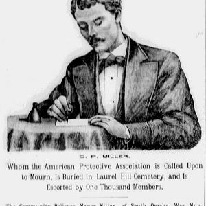 """Portrait of C. P. Miller with headline: """"THE FIRST MARTYR. Whom the American Protective Association is Called Upon to Mourn, Is Buried in Lural Hill Cemetery, and Is Escorted by One Thousand Members. The Community Believes Mayor Miller, of South Omaha, Was Murdered, and the Verdict of the Coroner's Jury Will Not Alter the Case in the Least. ROMANISTS PARTIALLY SATISFIED."""""""
