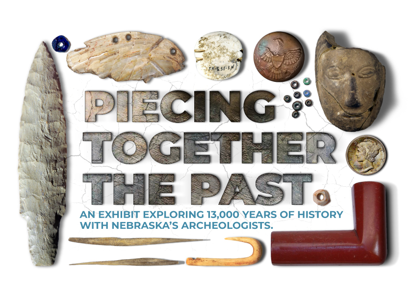 Assorted artifacts surrounding text that reads Piecing Together The Past, An Exhibit Exploring 13,000 Years of History with Nebraska's Archeologists